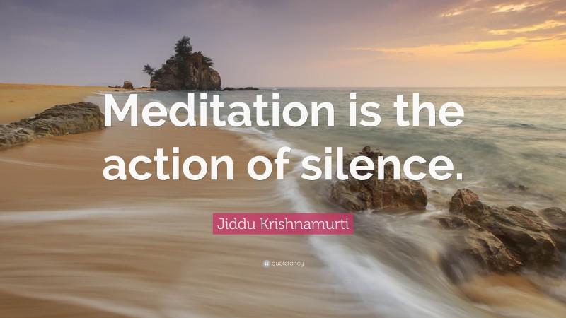 "Jiddu Krishnamurti Quote: ""Meditation is the action of silence."""