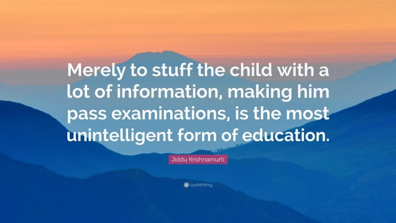 """Jiddu Krishnamurti Quote: """"Merely to stuff the child with a lot of information, making him pass examinations, is the most unintelligent form of education."""""""