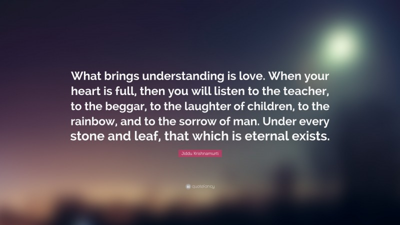 """Jiddu Krishnamurti Quote: """"What brings understanding is love. When your heart is full, then you will listen to the teacher, to the beggar, to the laughter of children, to the rainbow, and to the sorrow of man. Under every stone and leaf, that which is eternal exists."""""""