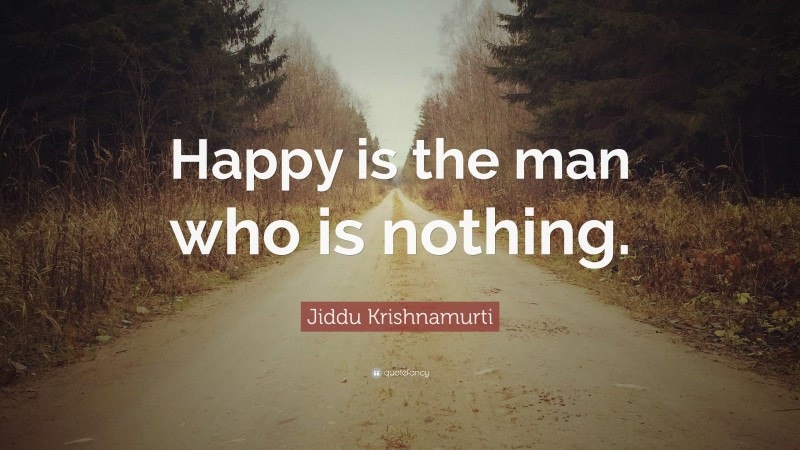 "Jiddu Krishnamurti Quote: ""Happy is the man who is nothing."""