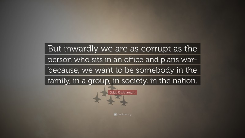 """Jiddu Krishnamurti Quote: """"But inwardly we are as corrupt as the person who sits in an office and plans war-because, we want to be somebody in the family, in a group, in society, in the nation."""""""