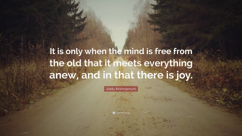 """Jiddu Krishnamurti Quote: """"It is only when the mind is free from the old that it meets everything anew, and in that there is joy."""""""