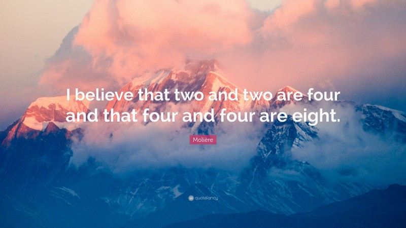 """Molière Quote: """"I believe that two and two are four and that four and four are eight."""""""