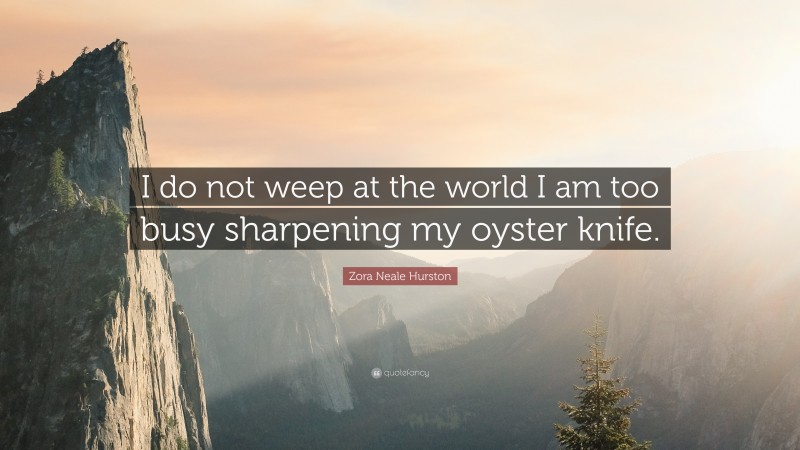 """Zora Neale Hurston Quote: """"I do not weep at the world I am too busy sharpening my oyster knife."""""""