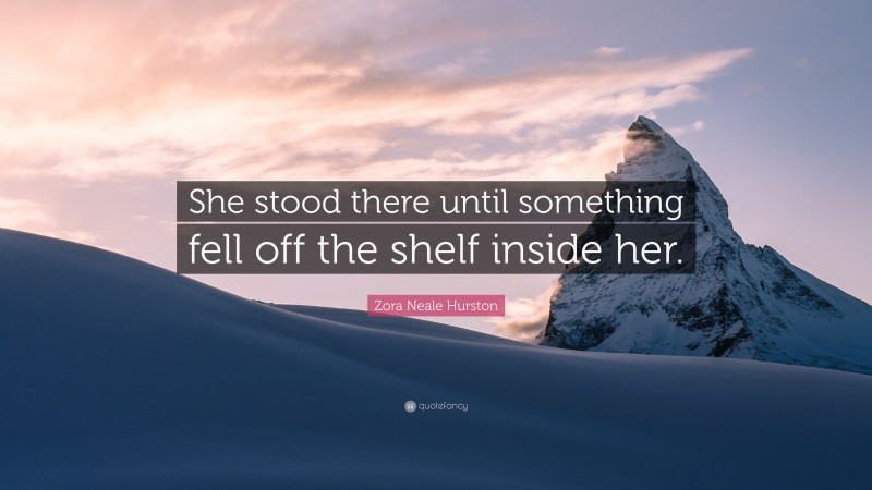 """Zora Neale Hurston Quote: """"She stood there until something fell off the shelf inside her."""""""