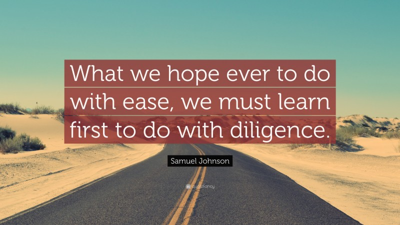 """Samuel Johnson Quote: """"What we hope ever to do with ease, we must learn first to do with diligence."""""""