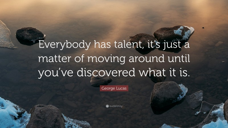 """George Lucas Quote: """"Everybody has talent, it's just a matter of moving around until you've discovered what it is."""""""