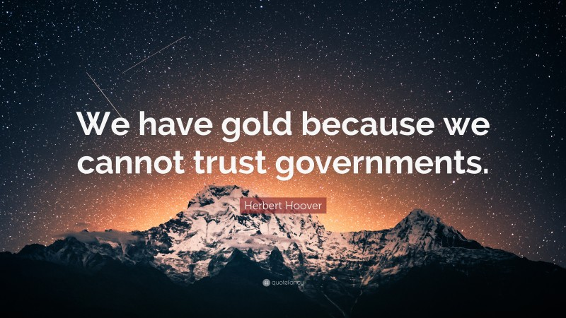 """Herbert Hoover Quote: """"We have gold because we cannot trust governments."""""""