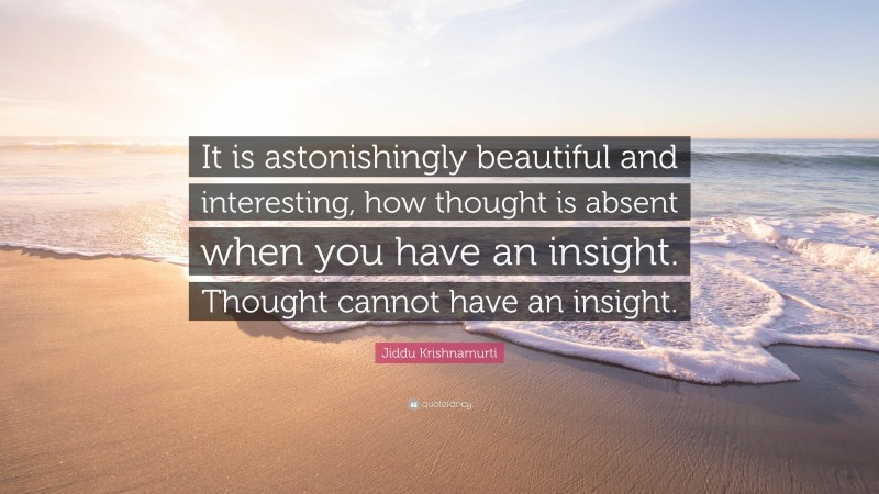 """Jiddu Krishnamurti Quote: """"It is astonishingly beautiful and interesting, how thought is absent when you have an insight. Thought cannot have an insight."""""""