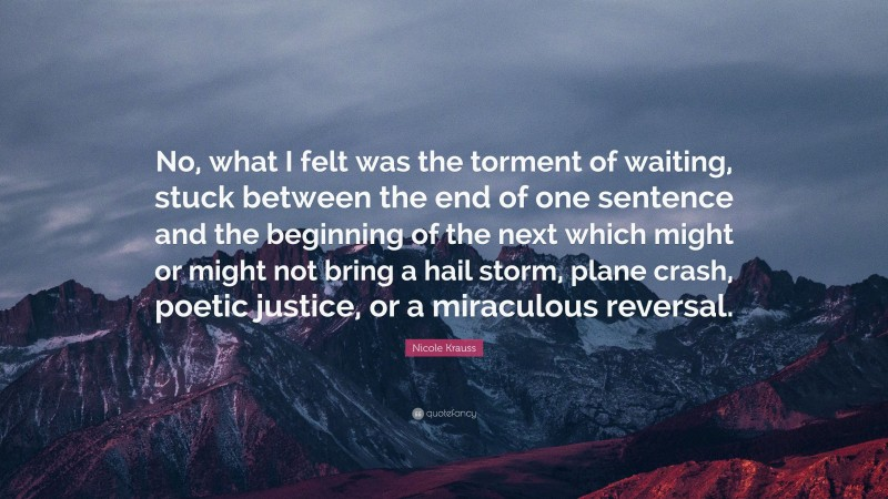 """Nicole Krauss Quote: """"No, what I felt was the torment of waiting, stuck between the end of one sentence and the beginning of the next which might or might not bring a hail storm, plane crash, poetic justice, or a miraculous reversal."""""""