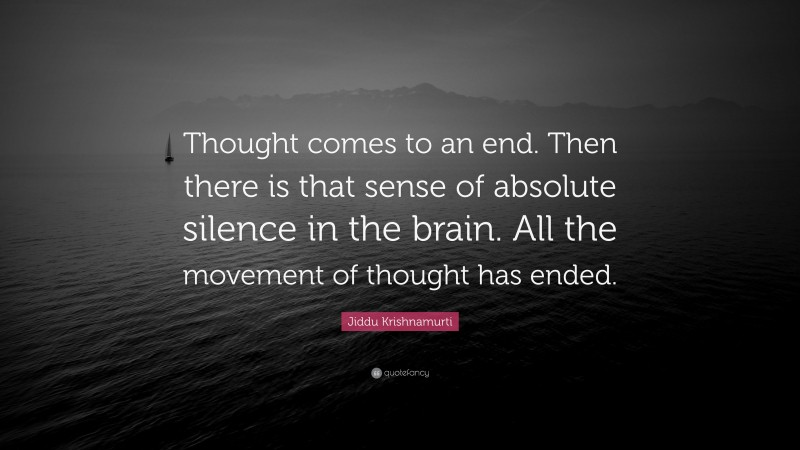 """Jiddu Krishnamurti Quote: """"Thought comes to an end. Then there is that sense of absolute silence in the brain. All the movement of thought has ended."""""""