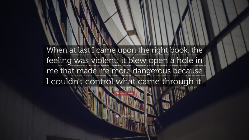 """Nicole Krauss Quote: """"When at last I came upon the right book, the feeling was violent: it blew open a hole in me that made life more dangerous because I couldn't control what came through it."""""""