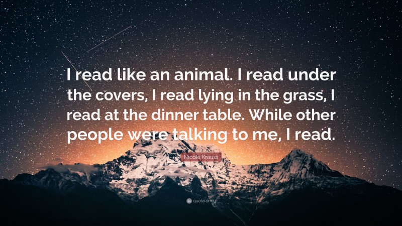 """Nicole Krauss Quote: """"I read like an animal. I read under the covers, I read lying in the grass, I read at the dinner table. While other people were talking to me, I read."""""""