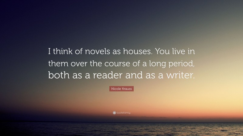 """Nicole Krauss Quote: """"I think of novels as houses. You live in them over the course of a long period, both as a reader and as a writer."""""""