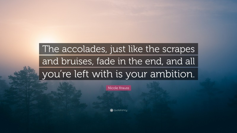 """Nicole Krauss Quote: """"The accolades, just like the scrapes and bruises, fade in the end, and all you're left with is your ambition."""""""