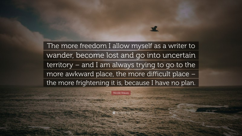 """Nicole Krauss Quote: """"The more freedom I allow myself as a writer to wander, become lost and go into uncertain territory – and I am always trying to go to the more awkward place, the more difficult place – the more frightening it is, because I have no plan."""""""