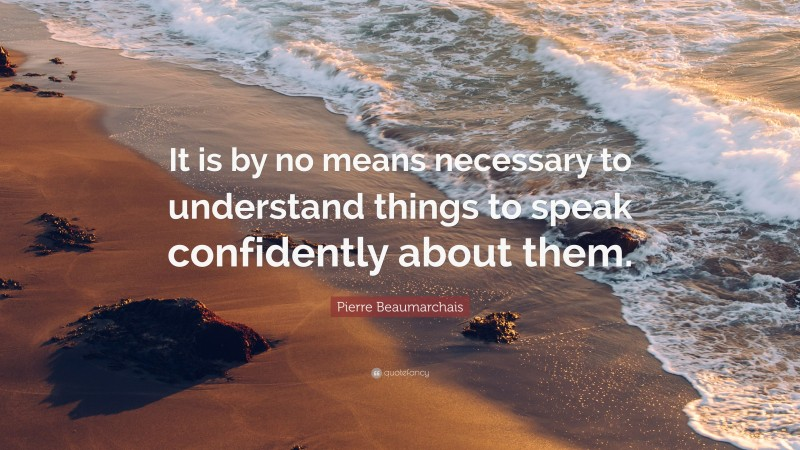 """Pierre Beaumarchais Quote: """"It is by no means necessary to understand things to speak confidently about them."""""""