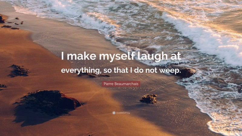 """Pierre Beaumarchais Quote: """"I make myself laugh at everything, so that I do not weep."""""""