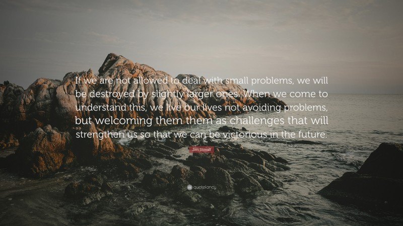 """Jim Stovall Quote: """"If we are not allowed to deal with small problems, we will be destroyed by slightly larger ones. When we come to understand this, we live our lives not avoiding problems, but welcoming them them as challenges that will strengthen us so that we can be victorious in the future."""""""