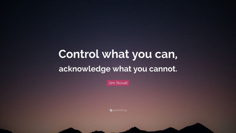 """Jim Stovall Quote: """"Control what you can, acknowledge what you cannot."""""""
