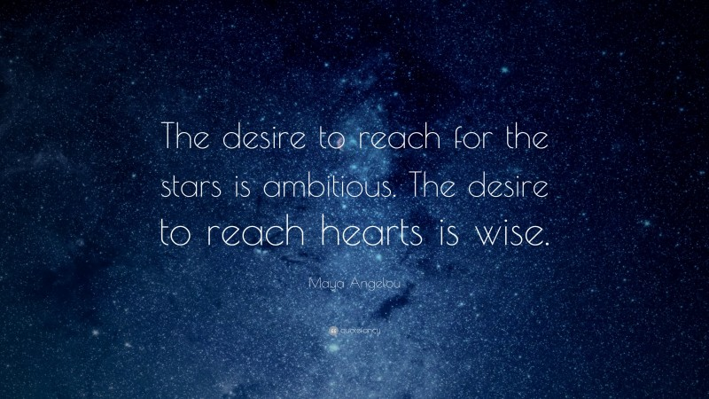 """Maya Angelou Quote: """"The desire to reach for the stars is ambitious. The desire to reach hearts is wise."""""""