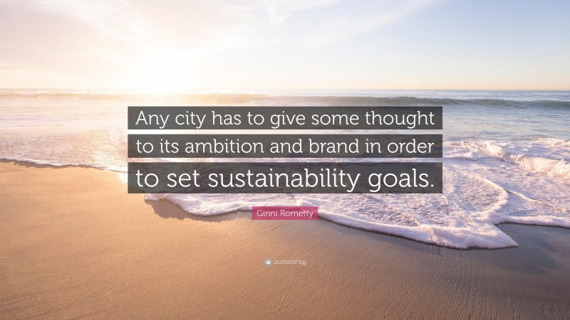 """Ginni Rometty Quote: """"Any city has to give some thought to its ambition and brand in order to set sustainability goals."""""""