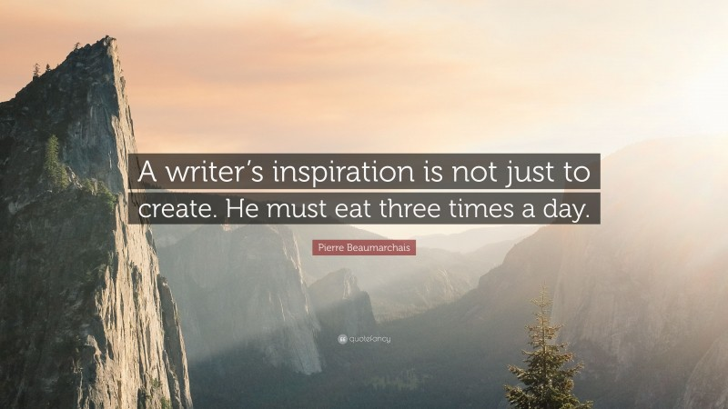 """Pierre Beaumarchais Quote: """"A writer's inspiration is not just to create. He must eat three times a day."""""""