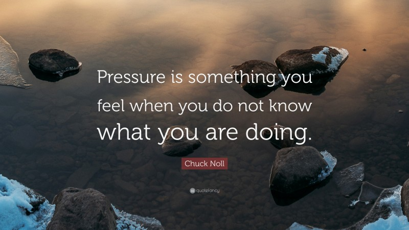 """Chuck Noll Quote: """"Pressure is something you feel when you do not know what you are doing."""""""
