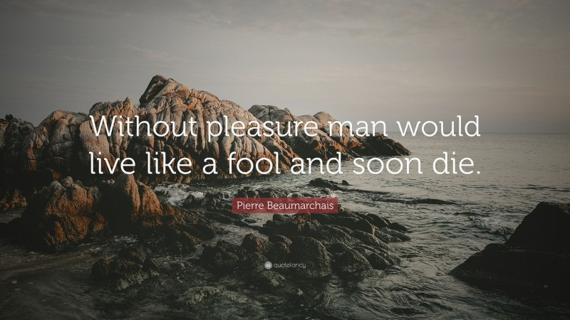 """Pierre Beaumarchais Quote: """"Without pleasure man would live like a fool and soon die."""""""