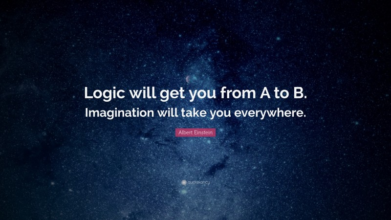 """Albert Einstein Quote: """"Logic will get you from A to B. Imagination will take you everywhere."""""""