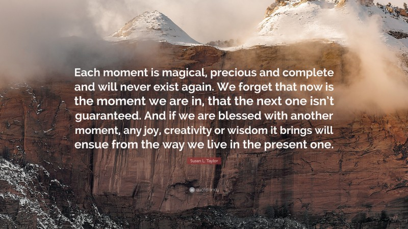 """Susan L. Taylor Quote: """"Each moment is magical, precious and complete and will never exist again. We forget that now is the moment we are in, that the next one isn't guaranteed. And if we are blessed with another moment, any joy, creativity or wisdom it brings will ensue from the way we live in the present one."""""""