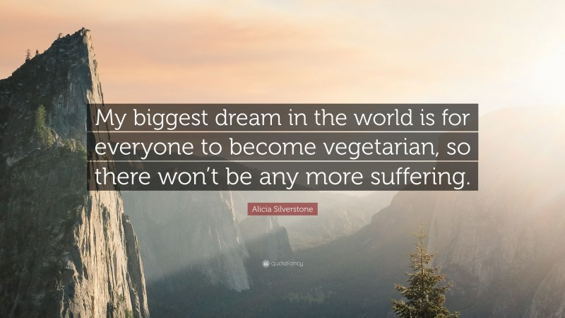 """Alicia Silverstone Quote: """"My biggest dream in the world is for everyone to become vegetarian, so there won't be any more suffering."""""""