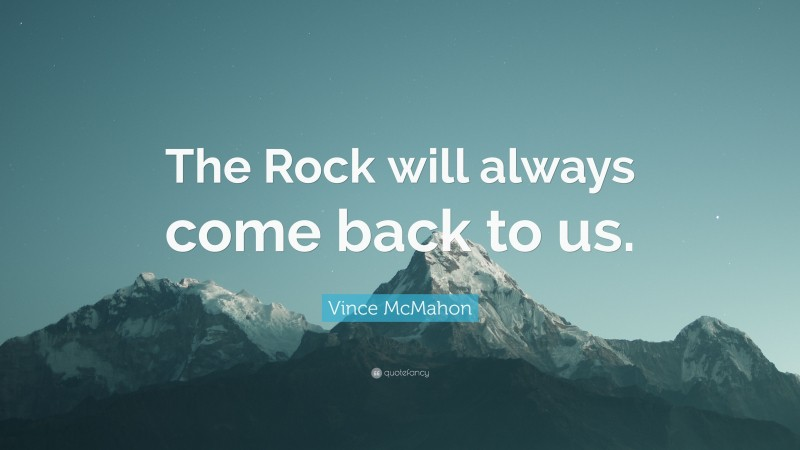 """Vince McMahon Quote: """"The Rock will always come back to us."""""""