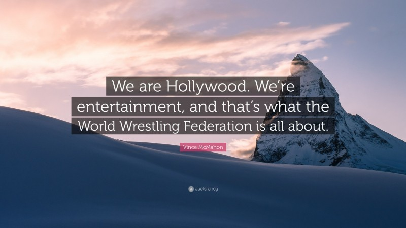 """Vince McMahon Quote: """"We are Hollywood. We're entertainment, and that's what the World Wrestling Federation is all about."""""""