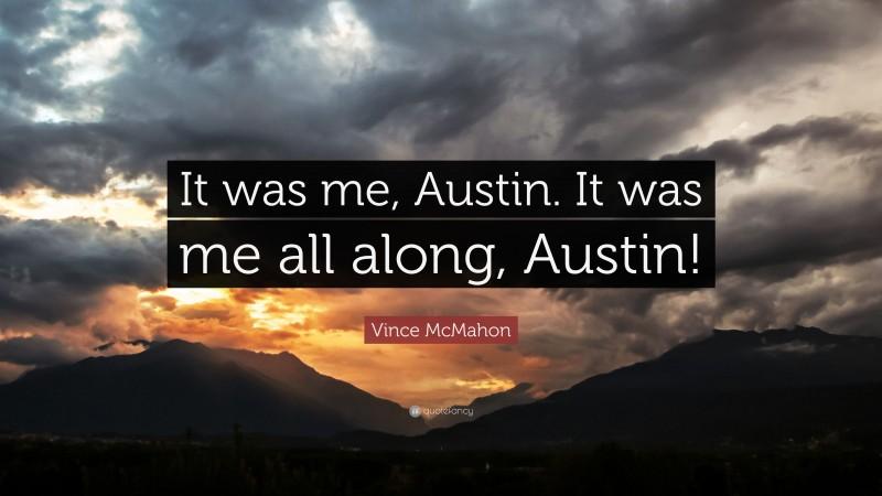 """Vince McMahon Quote: """"It was me, Austin. It was me all along, Austin!"""""""