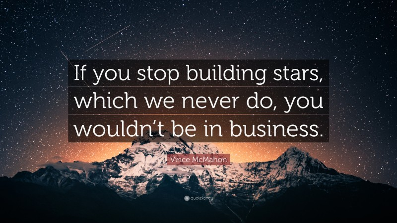 """Vince McMahon Quote: """"If you stop building stars, which we never do, you wouldn't be in business."""""""