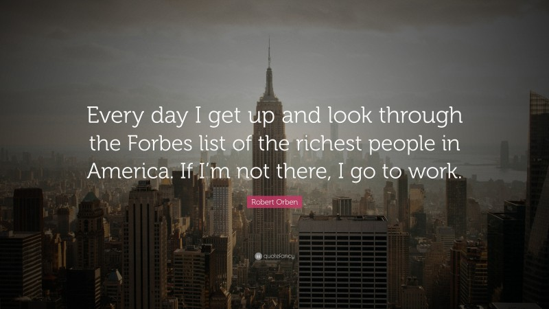 """Robert Orben Quote: """"Every day I get up and look through the Forbes list of the richest people in America. If I'm not there, I go to work."""""""