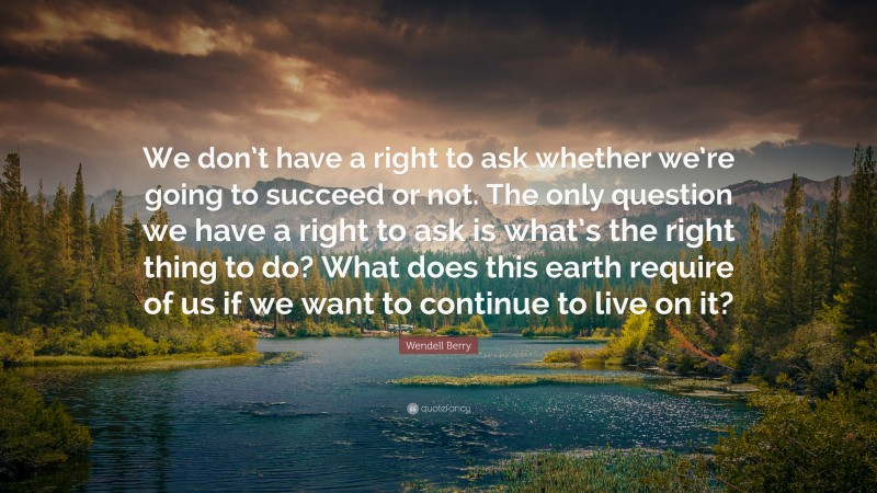 """Wendell Berry Quote: """"We don't have a right to ask whether we're going to succeed or not. The only question we have a right to ask is what's the right thing to do? What does this earth require of us if we want to continue to live on it?"""""""