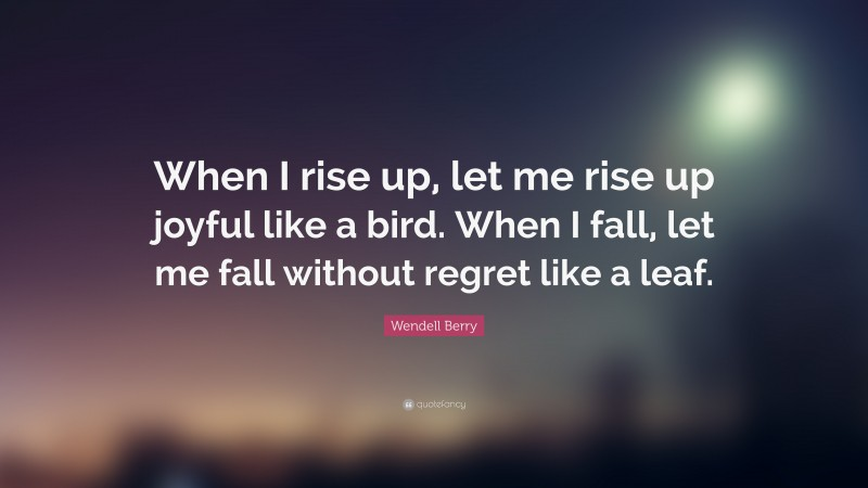 """Wendell Berry Quote: """"When I rise up, let me rise up joyful like a bird. When I fall, let me fall without regret like a leaf."""""""