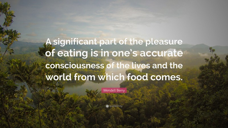"""Wendell Berry Quote: """"A significant part of the pleasure of eating is in one's accurate consciousness of the lives and the world from which food comes."""""""