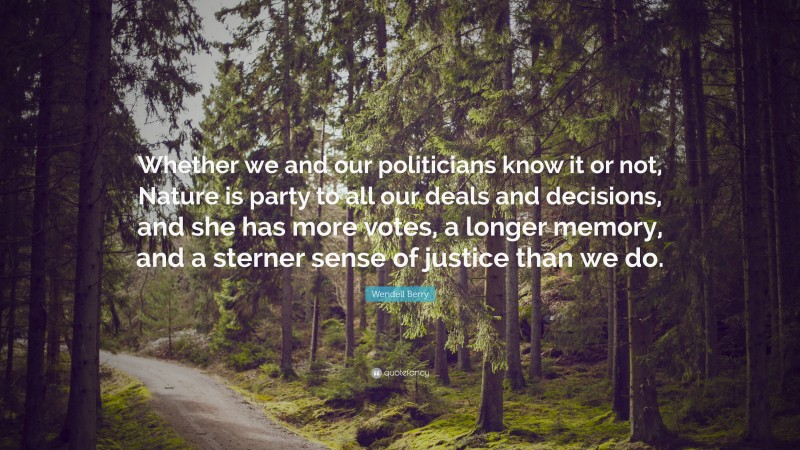 """Wendell Berry Quote: """"Whether we and our politicians know it or not, Nature is party to all our deals and decisions, and she has more votes, a longer memory, and a sterner sense of justice than we do."""""""