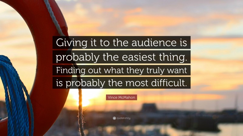 """Vince McMahon Quote: """"Giving it to the audience is probably the easiest thing. Finding out what they truly want is probably the most difficult."""""""