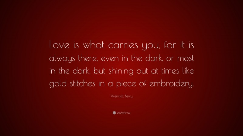 """Wendell Berry Quote: """"Love is what carries you, for it is always there, even in the dark, or most in the dark, but shining out at times like gold stitches in a piece of embroidery."""""""