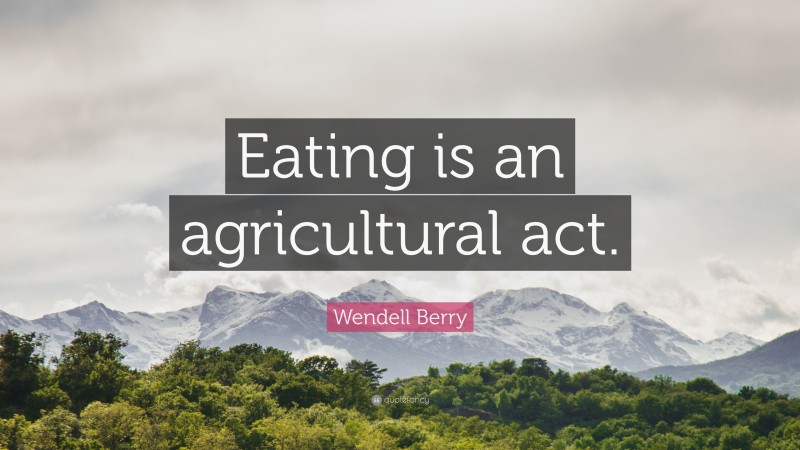 """Wendell Berry Quote: """"Eating is an agricultural act."""""""