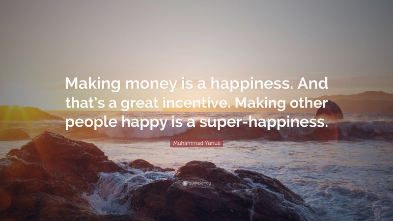 """Muhammad Yunus Quote: """"Making money is a happiness. And that's a great incentive. Making other people happy is a super-happiness."""""""