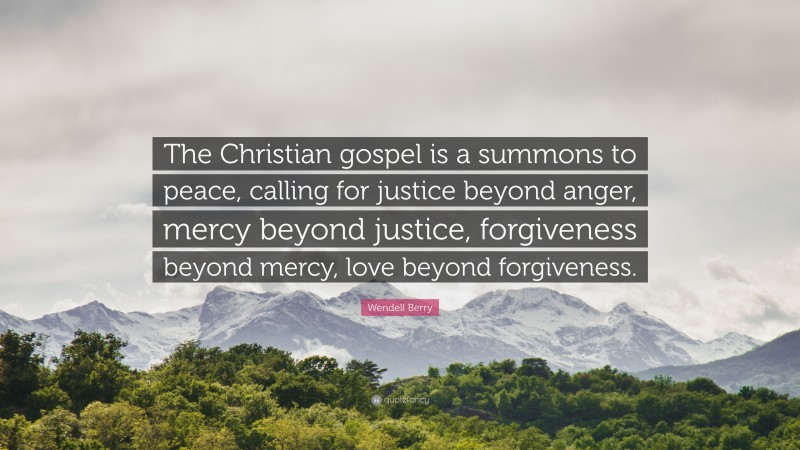 """Wendell Berry Quote: """"The Christian gospel is a summons to peace, calling for justice beyond anger, mercy beyond justice, forgiveness beyond mercy, love beyond forgiveness."""""""