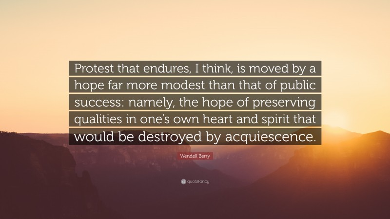 """Wendell Berry Quote: """"Protest that endures, I think, is moved by a hope far more modest than that of public success: namely, the hope of preserving qualities in one's own heart and spirit that would be destroyed by acquiescence."""""""