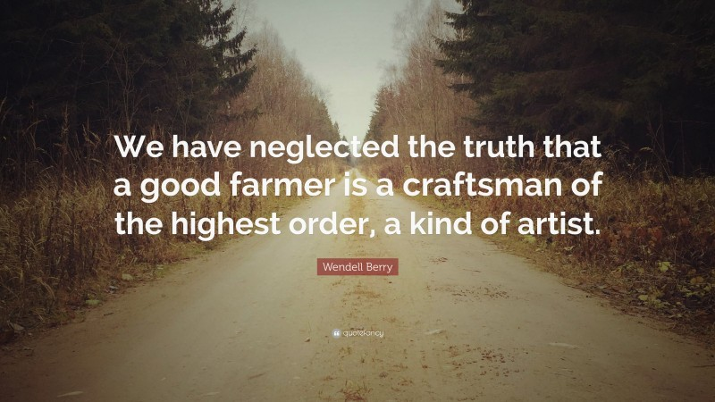 """Wendell Berry Quote: """"We have neglected the truth that a good farmer is a craftsman of the highest order, a kind of artist."""""""