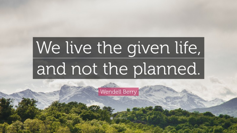 """Wendell Berry Quote: """"We live the given life, and not the planned."""""""