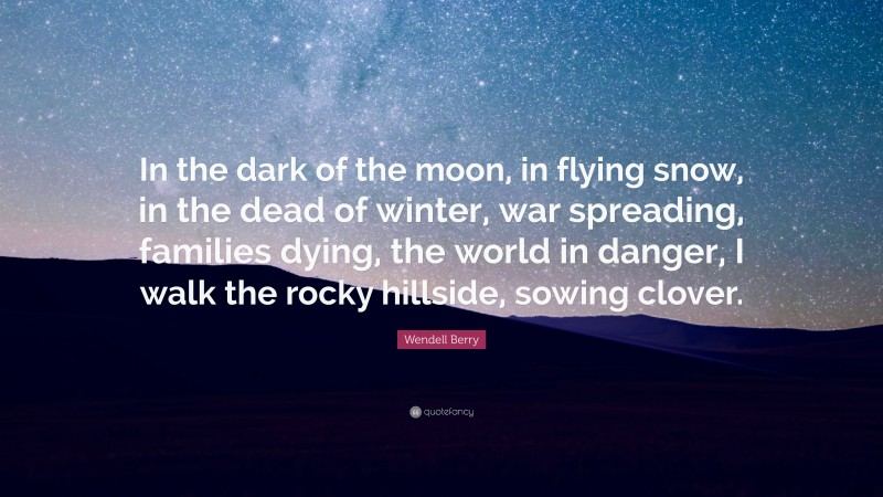 """Wendell Berry Quote: """"In the dark of the moon, in flying snow, in the dead of winter, war spreading, families dying, the world in danger, I walk the rocky hillside, sowing clover."""""""